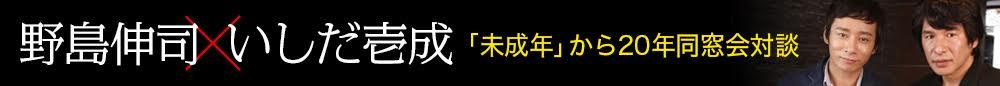 野島伸司×いしだ壱成「未成年」から20年同窓会対談