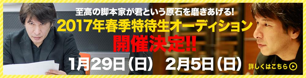 至高の脚本家が君という原石を磨きあげる!2017年春季特待生オーディション開催決定!! 1月29日(日) 2月5日(日)
